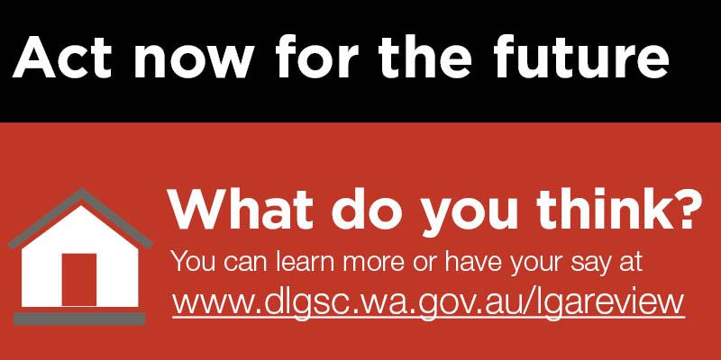 Act now for the future: what do you think? Have your say at www.dlgsc.wa.gov.au/lgareview
