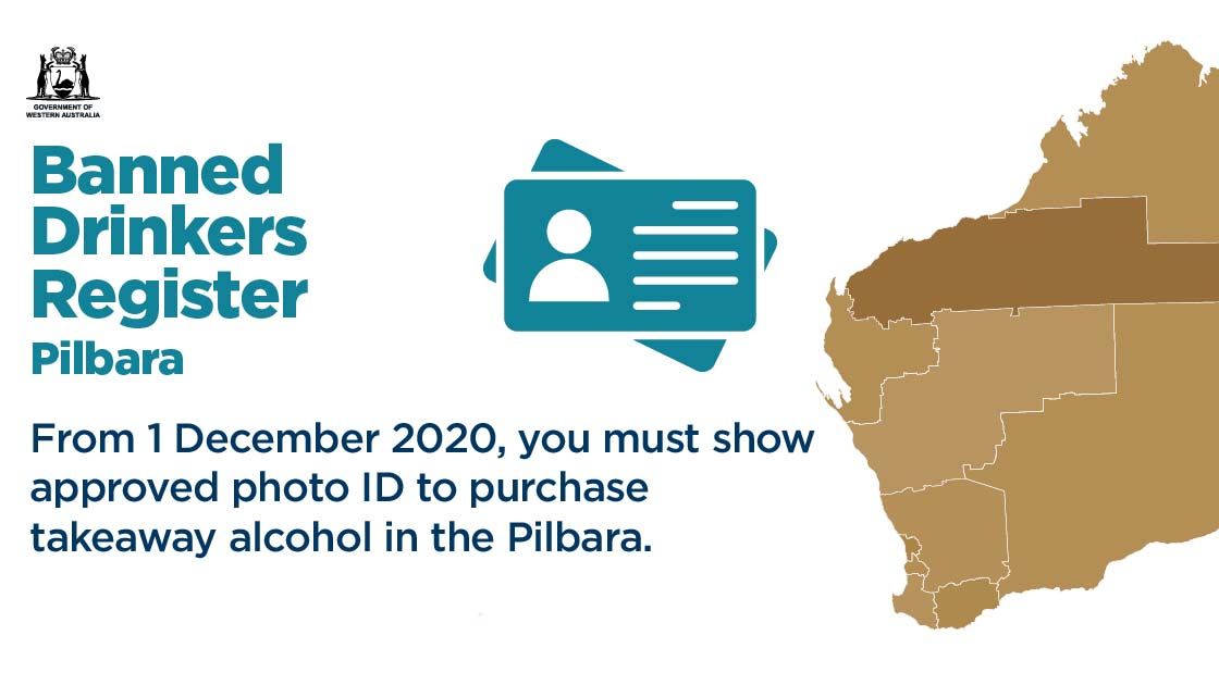 Banned Drinkers Register. From 1 December 2020, you must show approved photo ID to purchase takeaway alcohol in the Pilbara.
