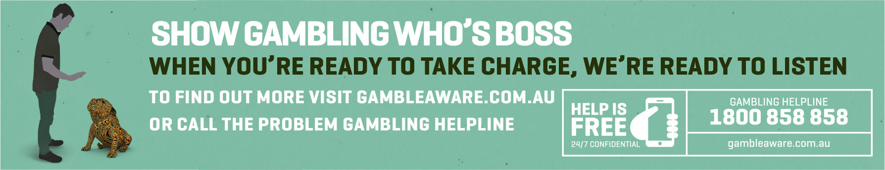 Image of man in control of a dog with the text: show gambling who's boss, when you're ready to take charge, we're ready to listen. To find out more visit gambleaware.com.au or call the Problem Gambling Helpline 1800 858 858
